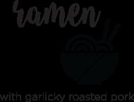 not so instant ramen with garlicky roasted pork